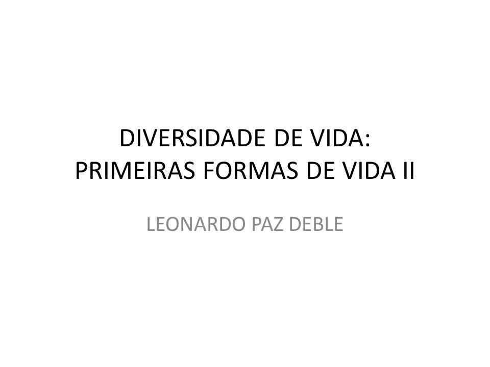 DIVERSIDADE DE VIDA: PRIMEIRAS FORMAS DE VIDA II LEONARDO PAZ DEBLE