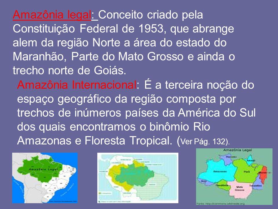 Amazônia legal: Conceito criado pela Constituição Federal de 1953, que abrange alem da região Norte a área do estado do Maranhão, Parte do Mato Grosso
