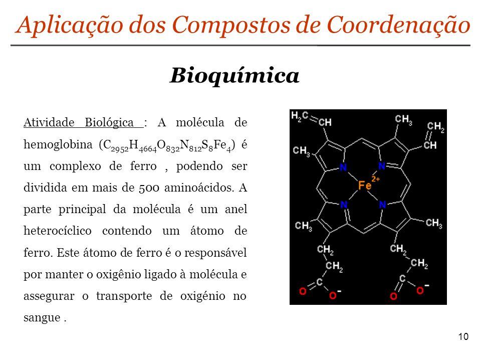 Bioquímica 10 Aplicação dos Compostos de Coordenação Atividade Biológica : A molécula de hemoglobina (C 2952 H 4664 O 832 N 812 S 8 Fe 4 ) é um comple