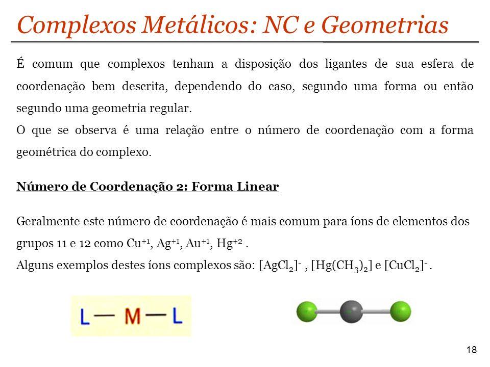 Complexos Metálicos: NC e Geometrias 18 É comum que complexos tenham a disposição dos ligantes de sua esfera de coordenação bem descrita, dependendo d