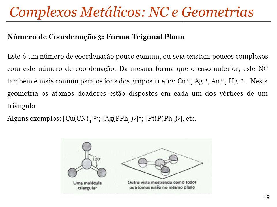 Complexos Metálicos: NC e Geometrias 19 Número de Coordenação 3: Forma Trigonal Plana Este é um número de coordenação pouco comum, ou seja existem pou