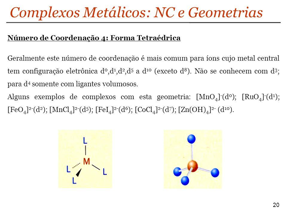 Complexos Metálicos: NC e Geometrias 20 Número de Coordenação 4: Forma Tetraédrica Geralmente este número de coordenação é mais comum para íons cujo m