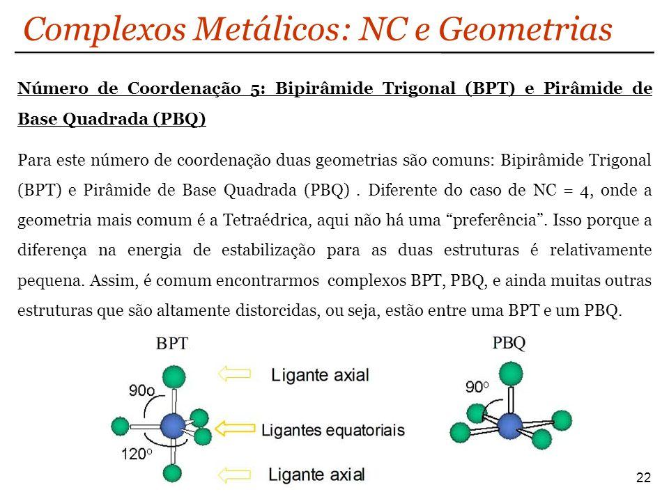 Complexos Metálicos: NC e Geometrias 22 Número de Coordenação 5: Bipirâmide Trigonal (BPT) e Pirâmide de Base Quadrada (PBQ) Para este número de coord