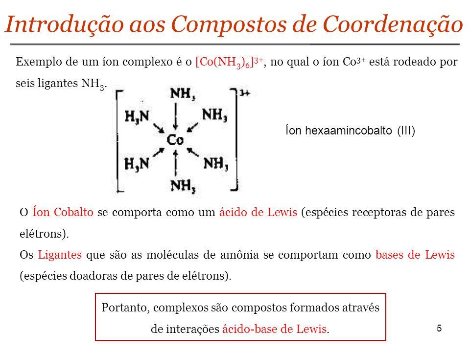 5 Introdução aos Compostos de Coordenação Exemplo de um íon complexo é o [Co(NH 3 ) 6 ] 3+, no qual o íon Co 3+ está rodeado por seis ligantes NH 3. O