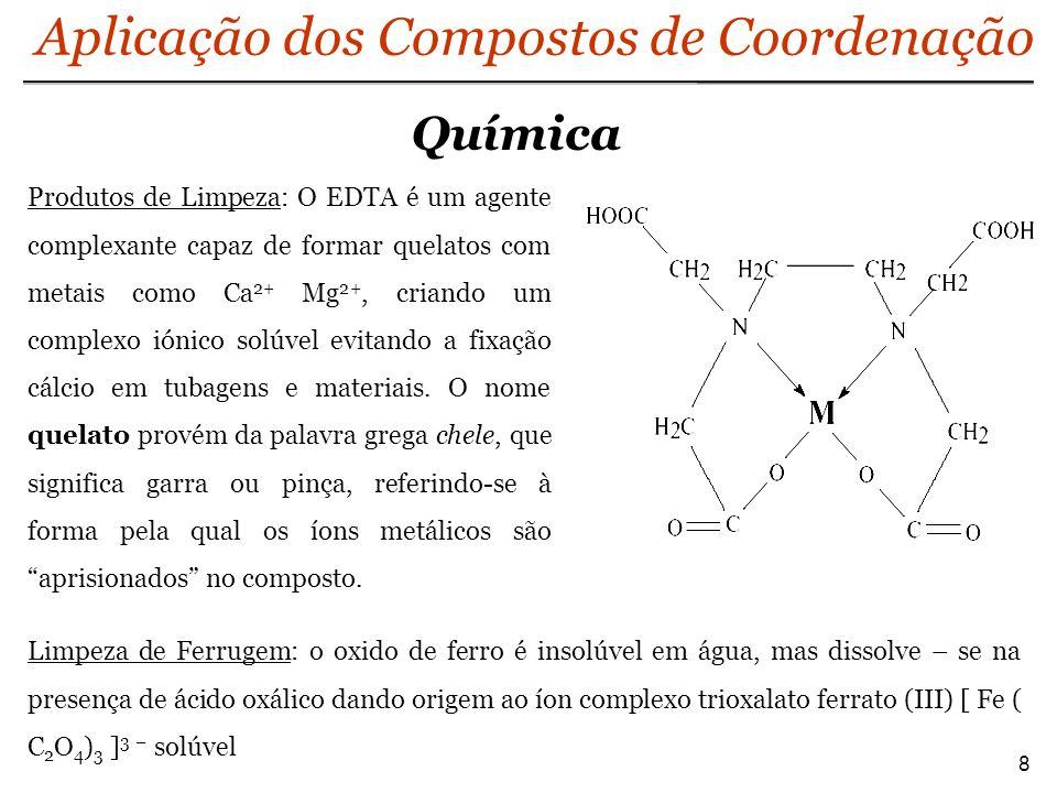 Química 8 Aplicação dos Compostos de Coordenação Produtos de Limpeza: O EDTA é um agente complexante capaz de formar quelatos com metais como Ca 2+ Mg