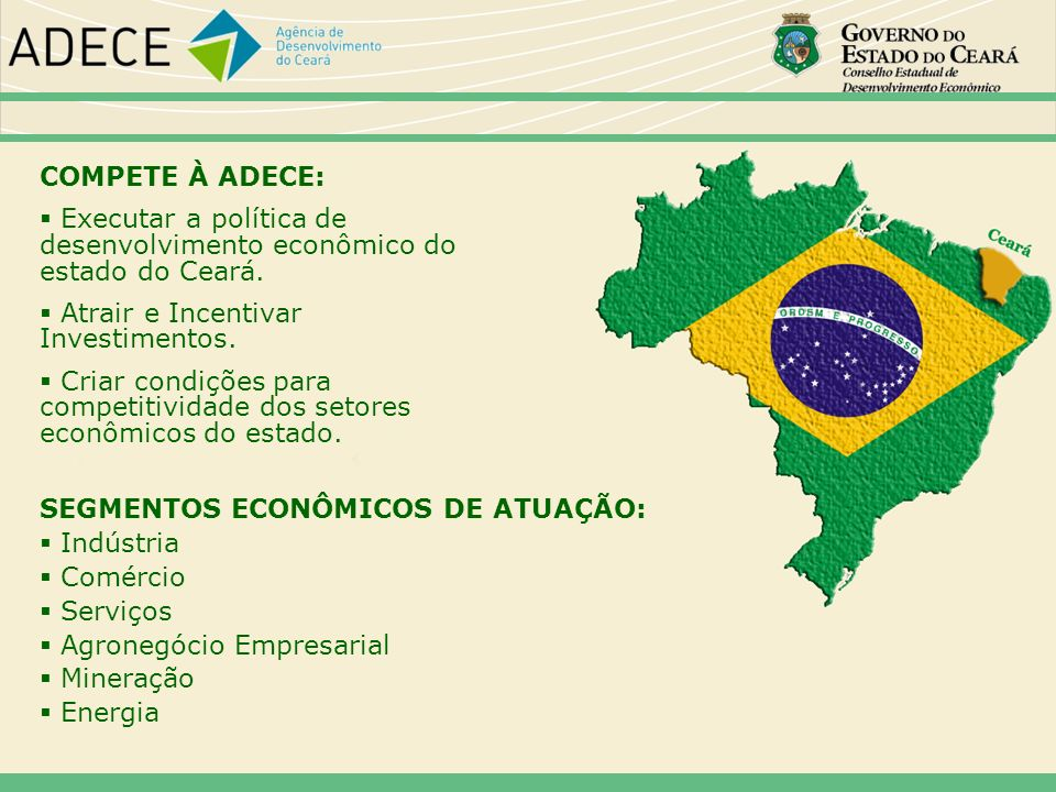COMPETE À ADECE: Executar a política de desenvolvimento econômico do estado do Ceará. Atrair e Incentivar Investimentos. Criar condições para competit