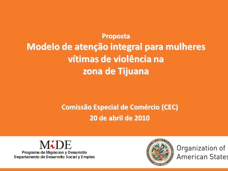 Proposta Modelo de atenção integral para mulheres vítimas de violência na zona de Tijuana Comissão Especial de Comércio (CEC) 20 de abril de 2010