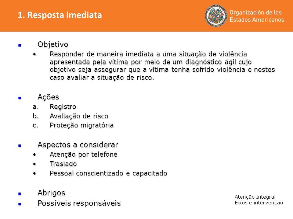 Atenção Integral Eixos e intervenção Objetivo Objetivo Responder de maneira imediata a uma situação de violência apresentada pela vítima por meio de u