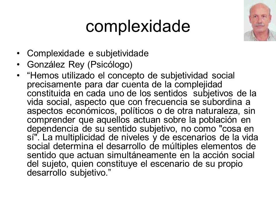 complexidade Complexidade e subjetividade González Rey (Psicólogo) Hemos utilizado el concepto de subjetividad social precisamente para dar cuenta de la complejidad constituida en cada uno de los sentidos subjetivos de la vida social, aspecto que con frecuencia se subordina a aspectos económicos, políticos o de otra naturaleza, sin comprender que aquellos actuan sobre la población en dependencia de su sentido subjetivo, no como cosa en sí .