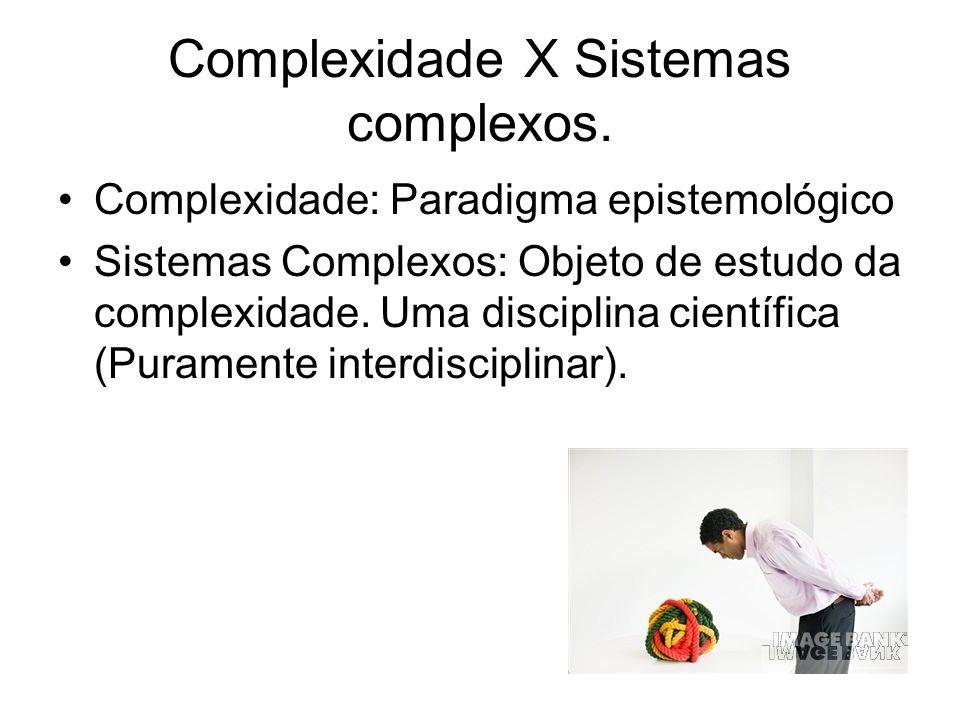 Complexidade X Sistemas complexos. Complexidade: Paradigma epistemológico Sistemas Complexos: Objeto de estudo da complexidade. Uma disciplina científ