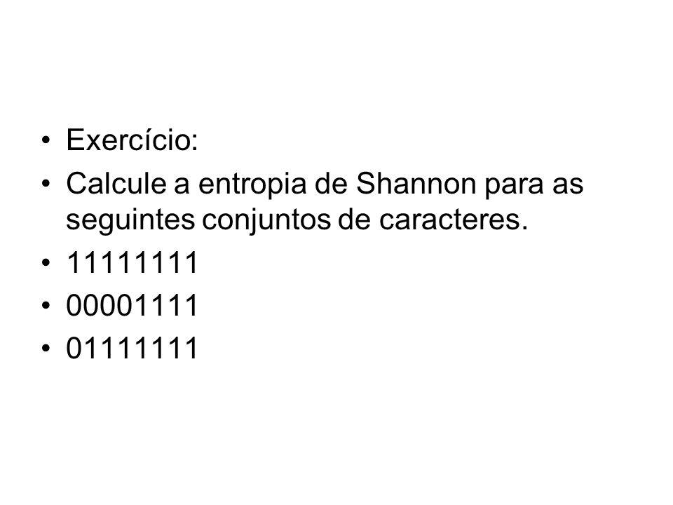 Exercício: Calcule a entropia de Shannon para as seguintes conjuntos de caracteres. 11111111 00001111 01111111