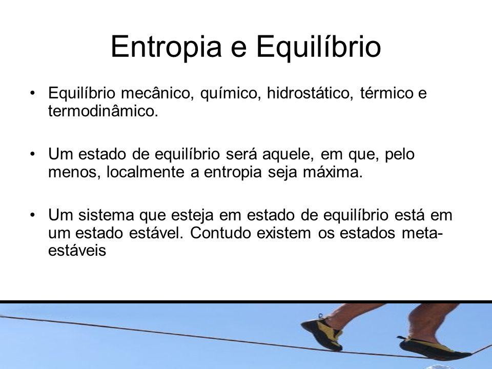 Entropia e Equilíbrio Equilíbrio mecânico, químico, hidrostático, térmico e termodinâmico. Um estado de equilíbrio será aquele, em que, pelo menos, lo