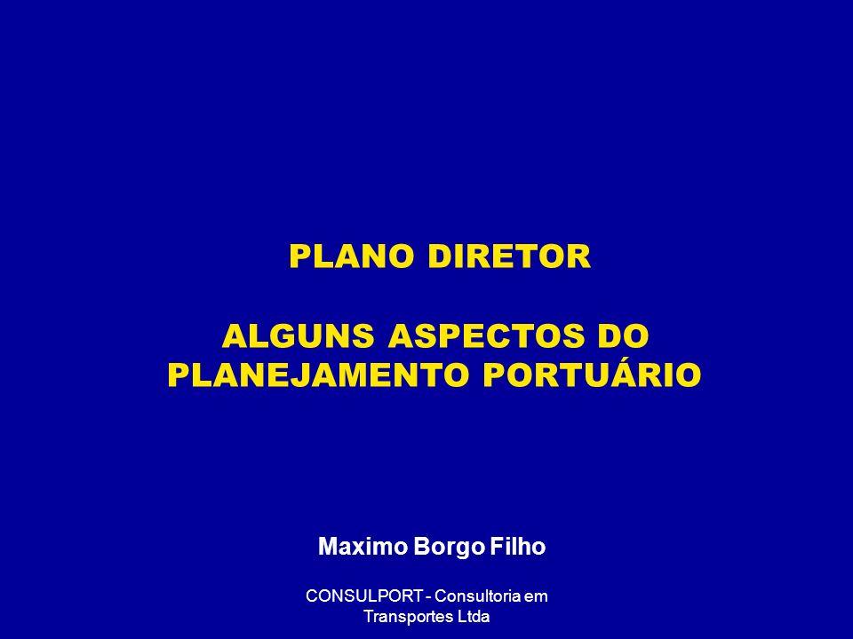 CONSULPORT - Consultoria em Transportes Ltda PLANO DIRETOR ALGUNS ASPECTOS DO PLANEJAMENTO PORTUÁRIO Maximo Borgo Filho
