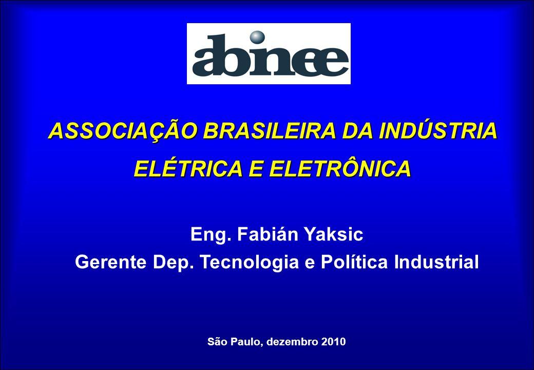 ASSOCIAÇÃO BRASILEIRA DA INDÚSTRIA ELÉTRICA E ELETRÔNICA Eng. Fabián Yaksic Gerente Dep. Tecnologia e Política Industrial São Paulo, dezembro 2010