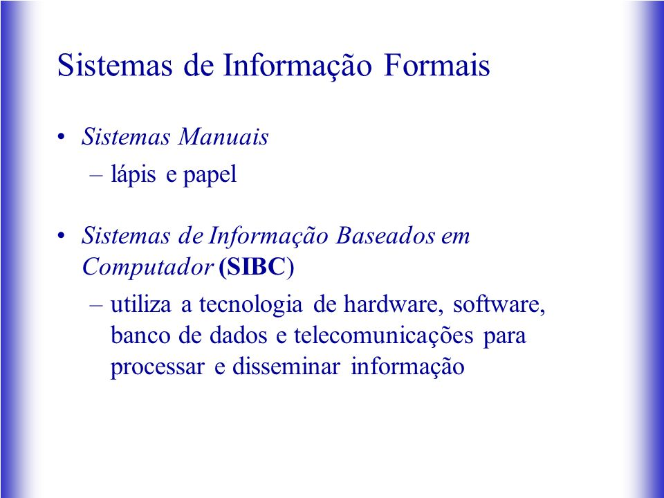 Sistemas de Informação Formais Sistemas Manuais –lápis e papel Sistemas de Informação Baseados em Computador (SIBC) –utiliza a tecnologia de hardware, software, banco de dados e telecomunicações para processar e disseminar informação