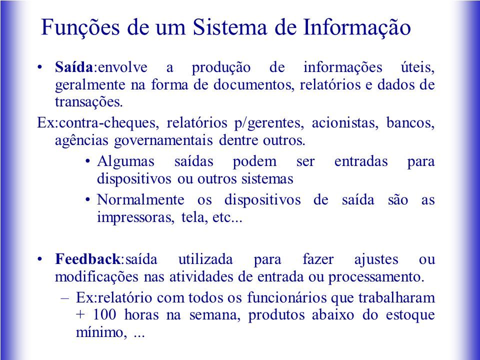 Funções de um Sistema de Informação Saída:envolve a produção de informações úteis, geralmente na forma de documentos, relatórios e dados de transações.