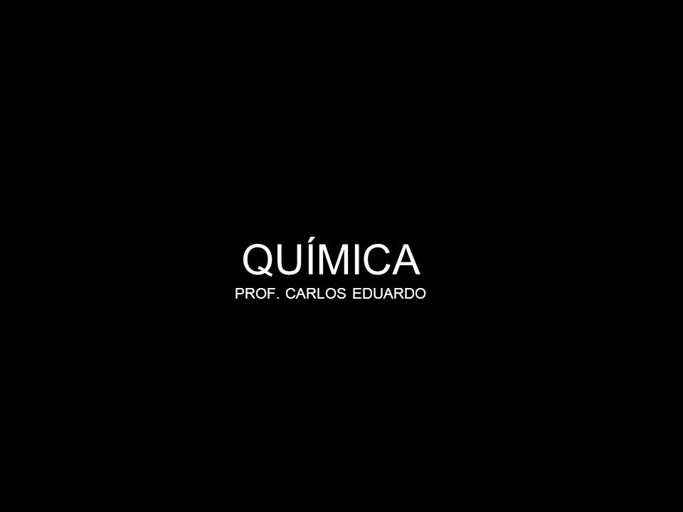 QUÍMICA PROF. CARLOS EDUARDO