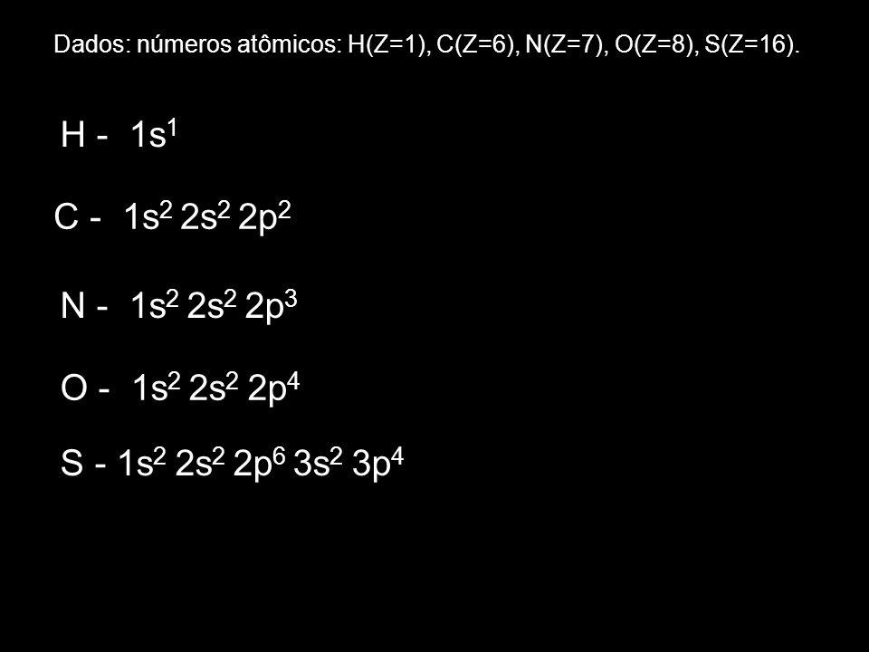 Dados: números atômicos: H(Z=1), C(Z=6), N(Z=7), O(Z=8), S(Z=16). H - 1s 1 C - 1s 2 2s 2 2p 2 N - 1s 2 2s 2 2p 3 O - 1s 2 2s 2 2p 4 S - 1s 2 2s 2 2p 6