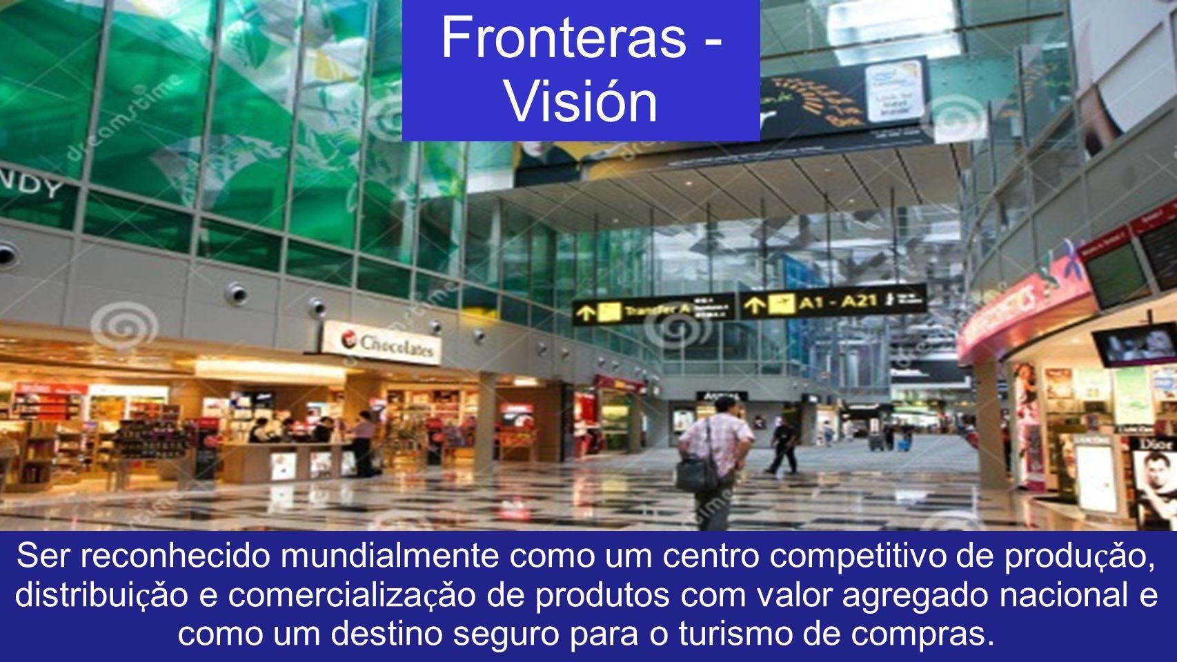 Fronteras - Visión Ser reconhecido mundialmente como um centro competitivo de produ ҫ ǎo, distribui ҫ ǎo e comercializa ҫ ǎo de produtos com valor agr