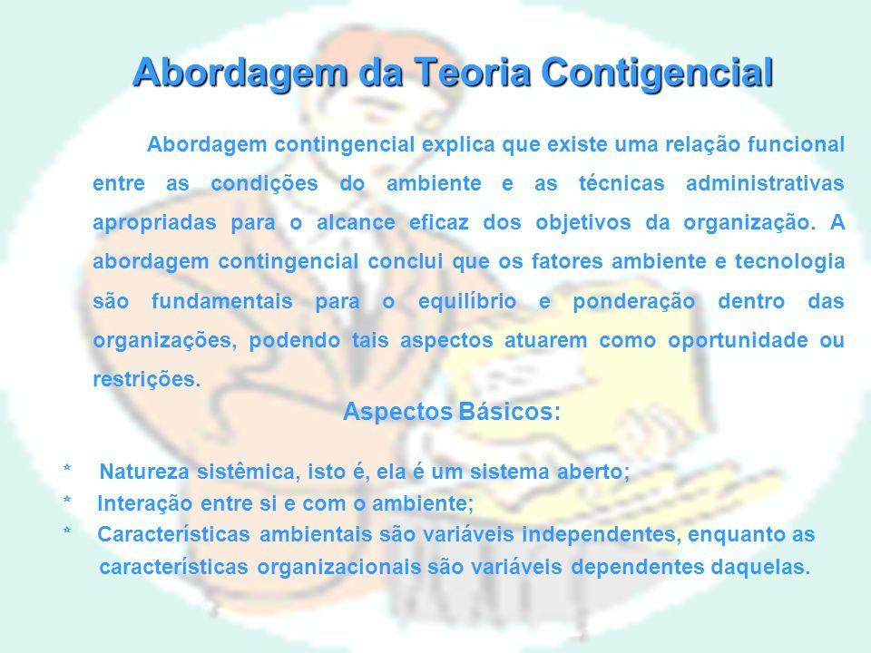 Abordagem da Teoria Contigencial Abordagem contingencial explica que existe uma relação funcional entre as condições do ambiente e as técnicas administrativas apropriadas para o alcance eficaz dos objetivos da organização.
