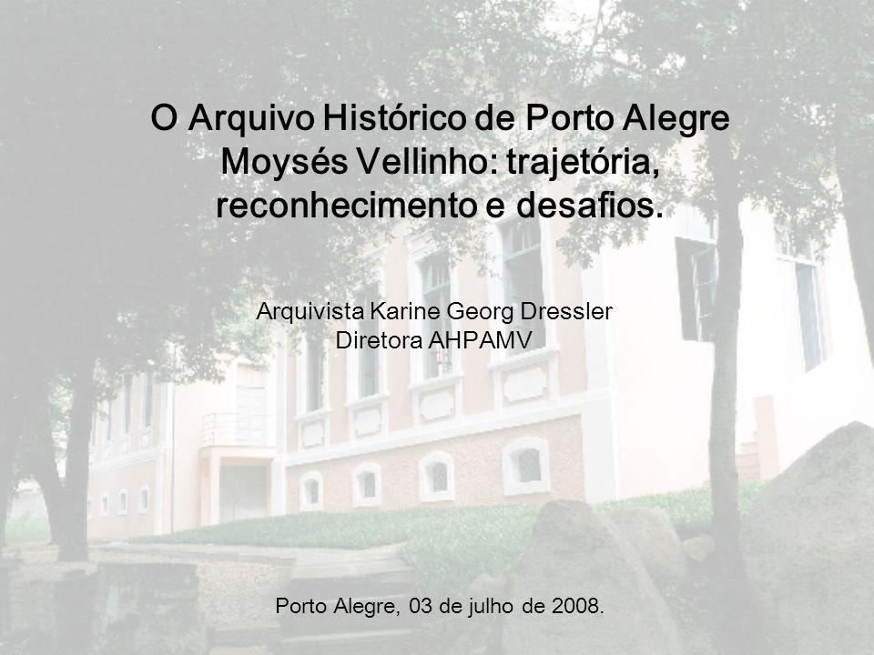 O Arquivo Histórico de Porto Alegre Moysés Vellinho: trajetória, reconhecimento e desafios. Porto Alegre, 03 de julho de 2008. Arquivista Karine Georg