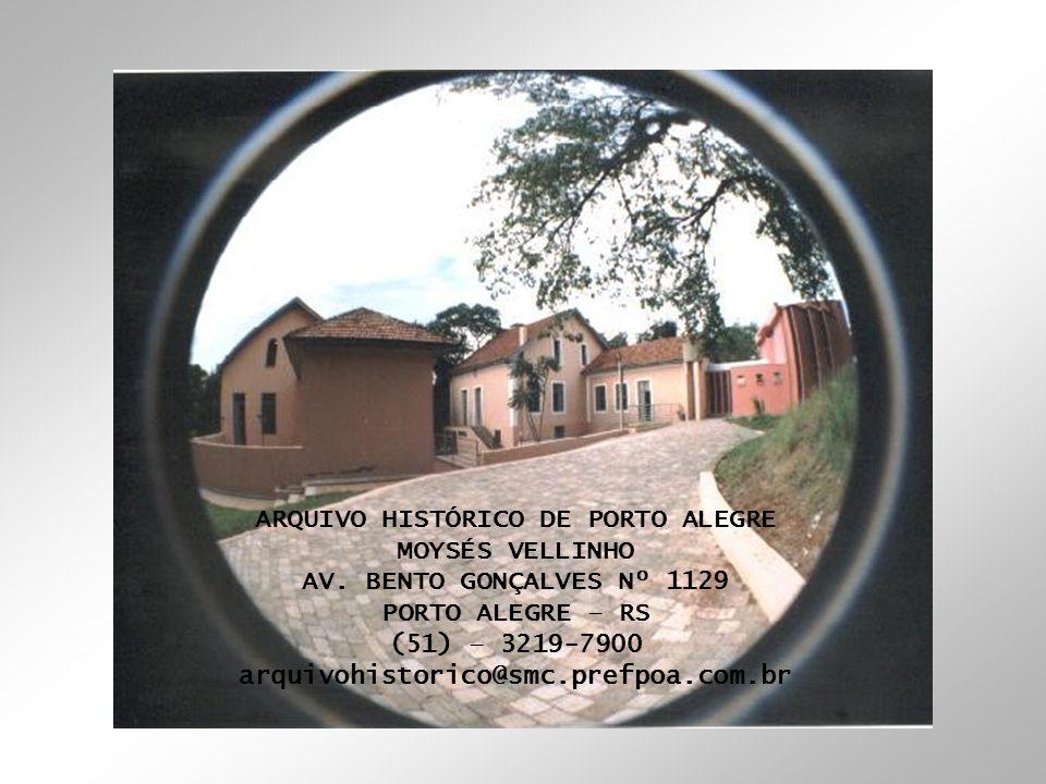 ARQUIVO HISTÓRICO DE PORTO ALEGRE MOYSÉS VELLINHO AV. BENTO GONÇALVES Nº 1129 PORTO ALEGRE – RS (51) – 3219-7900 arquivohistorico@smc.prefpoa.com.br