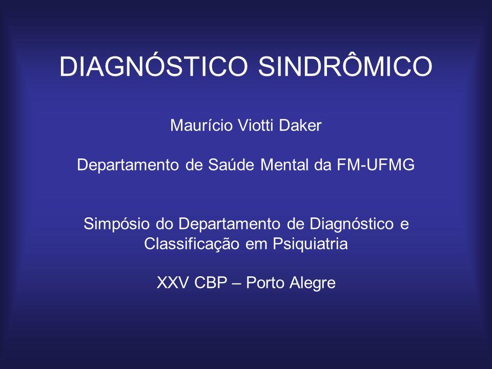 DIAGNÓSTICO SINDRÔMICO Maurício Viotti Daker Departamento de Saúde Mental da FM-UFMG Simpósio do Departamento de Diagnóstico e Classificação em Psiquiatria XXV CBP – Porto Alegre