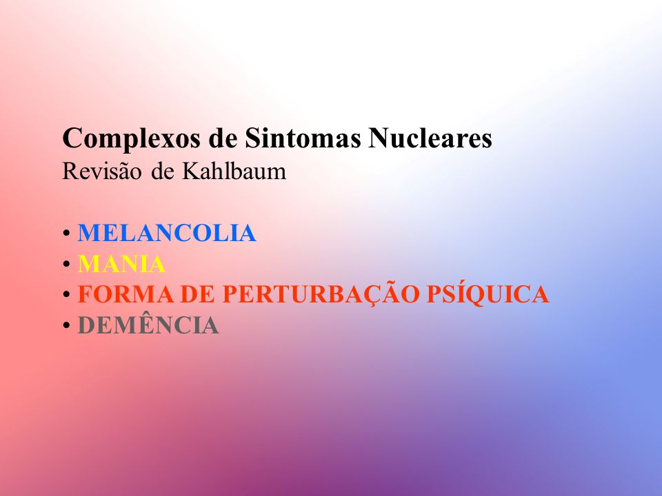 Complexos de Sintomas Nucleares Revisão de Kahlbaum MELANCOLIA MANIA FORMA DE PERTURBAÇÃO PSÍQUICA DEMÊNCIA