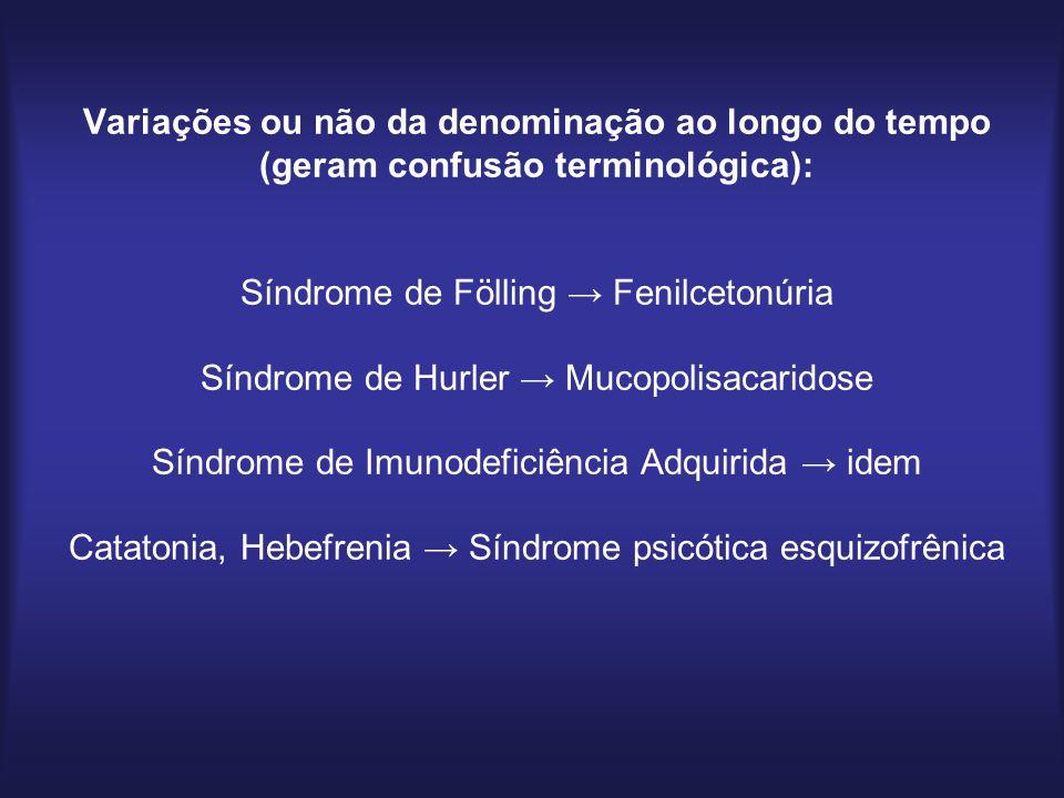 Variações ou não da denominação ao longo do tempo (geram confusão terminológica): Síndrome de Fölling Fenilcetonúria Síndrome de Hurler Mucopolisacaridose Síndrome de Imunodeficiência Adquirida idem Catatonia, Hebefrenia Síndrome psicótica esquizofrênica