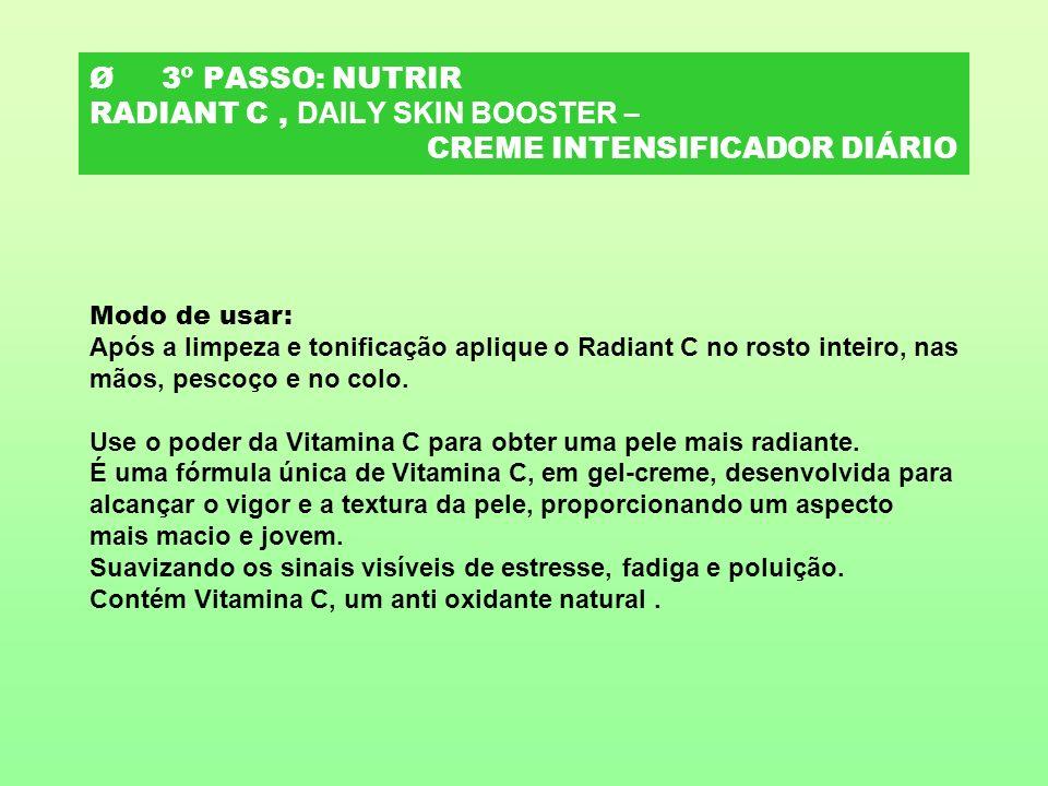 Ø 3º PASSO: NUTRIR RADIANT C, DAILY SKIN BOOSTER – CREME INTENSIFICADOR DIÁRIO Modo de usar: Após a limpeza e tonificação aplique o Radiant C no rosto