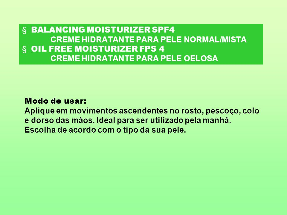 BALANCING MOISTURIZER SPF4 CREME HIDRATANTE PARA PELE NORMAL/MISTA OIL FREE MOISTURIZER FPS 4 CREME HIDRATANTE PARA PELE OELOSA Modo de usar: Aplique