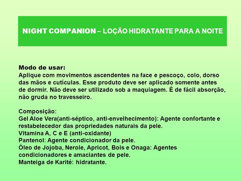 NIGHT COMPANION – LOÇÃO HIDRATANTE PARA A NOITE Modo de usar: Aplique com movimentos ascendentes na face e pescoço, colo, dorso das mãos e cutículas.