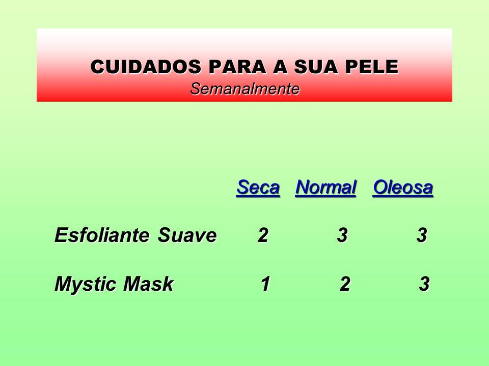 CUIDADOS PARA A SUA PELE Semanalmente Seca Normal Oleosa Seca Normal Oleosa Esfoliante Suave 2 3 3 Mystic Mask 1 2 3