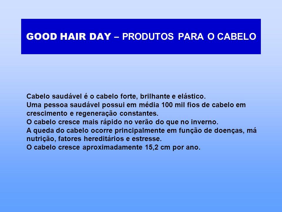 GOOD HAIR DAY – PRODUTOS PARA O CABELO Cabelo saudável é o cabelo forte, brilhante e elástico. Uma pessoa saudável possui em média 100 mil fios de cab