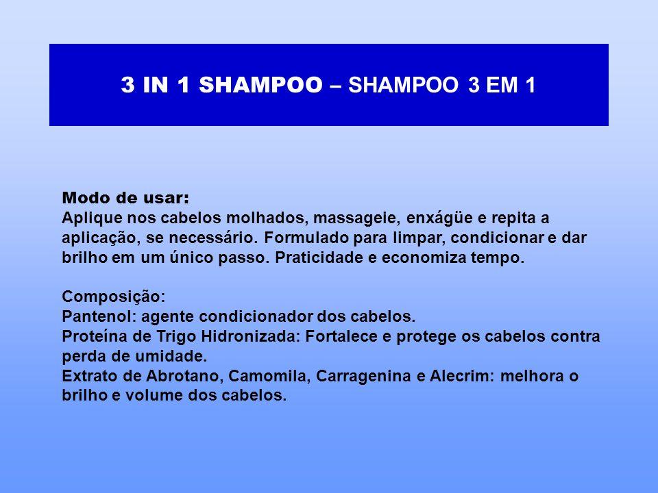 3 IN 1 SHAMPOO – SHAMPOO 3 EM 1 Modo de usar: Aplique nos cabelos molhados, massageie, enxágüe e repita a aplicação, se necessário. Formulado para lim