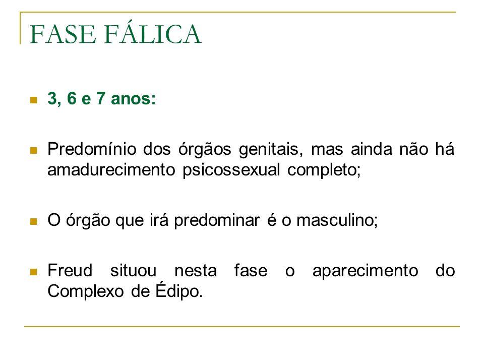 FASE FÁLICA 3, 6 e 7 anos: Predomínio dos órgãos genitais, mas ainda não há amadurecimento psicossexual completo; O órgão que irá predominar é o mascu