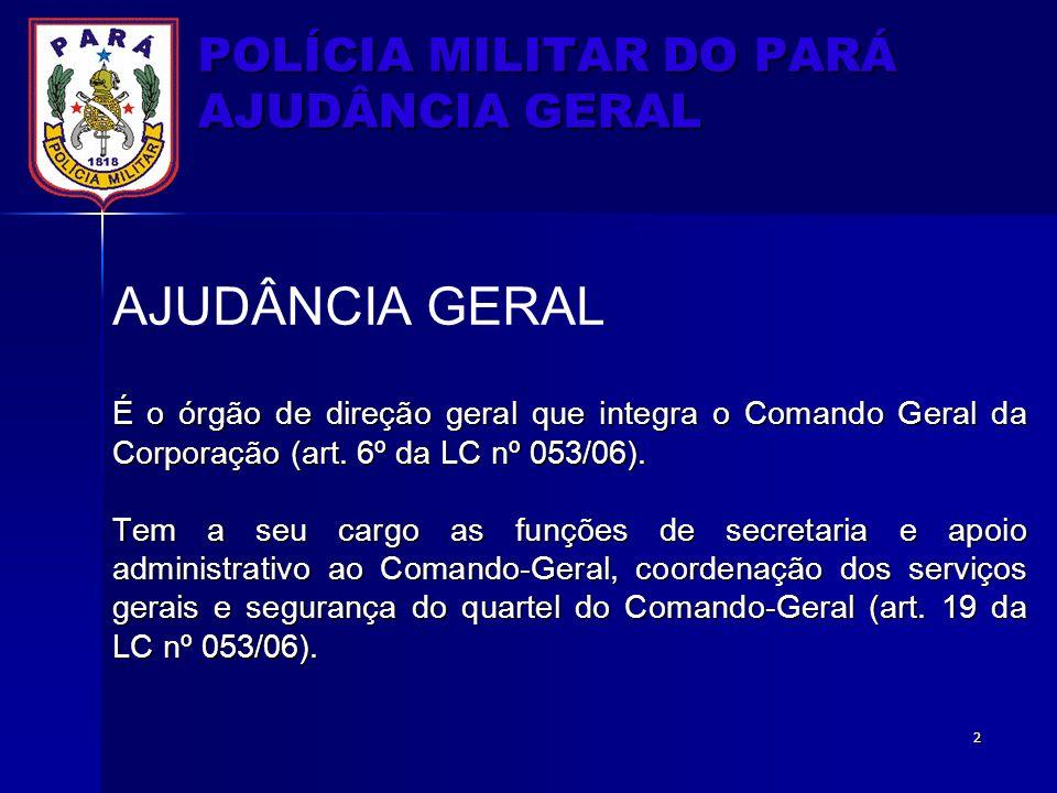 POLÍCIA MILITAR DO PARÁ AJUDÂNCIA GERAL AJUDÂNCIA GERAL É o órgão de direção geral que integra o Comando Geral da Corporação (art. 6º da LC nº 053/06)