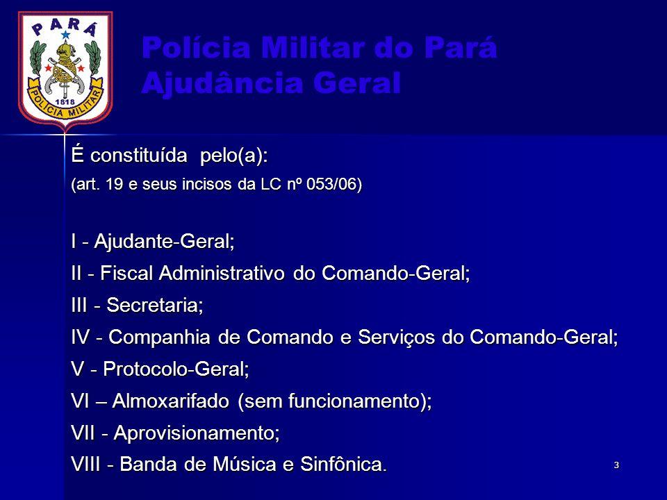 Polícia Militar do Pará Ajudância Geral É constituída pelo(a): (art. 19 e seus incisos da LC nº 053/06) I - Ajudante-Geral; II - Fiscal Administrativo