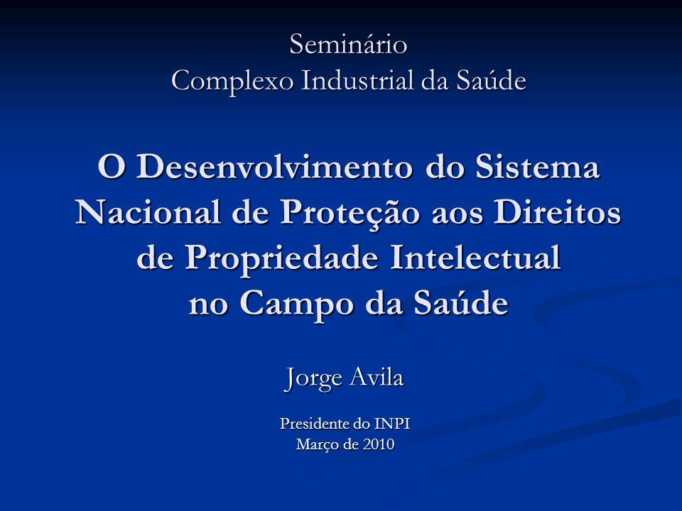 Seminário Complexo Industrial da Saúde O Desenvolvimento do Sistema Nacional de Proteção aos Direitos de Propriedade Intelectual no Campo da Saúde Jorge Avila Presidente do INPI Março de 2010