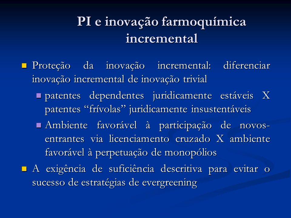 PI e inovação farmoquímica incremental Proteção da inovação incremental: diferenciar inovação incremental de inovação trivial Proteção da inovação incremental: diferenciar inovação incremental de inovação trivial patentes dependentes juridicamente estáveis X patentes frívolas juridicamente insustentáveis patentes dependentes juridicamente estáveis X patentes frívolas juridicamente insustentáveis Ambiente favorável à participação de novos- entrantes via licenciamento cruzado X ambiente favorável à perpetuação de monopólios Ambiente favorável à participação de novos- entrantes via licenciamento cruzado X ambiente favorável à perpetuação de monopólios A exigência de suficiência descritiva para evitar o sucesso de estratégias de evergreening A exigência de suficiência descritiva para evitar o sucesso de estratégias de evergreening