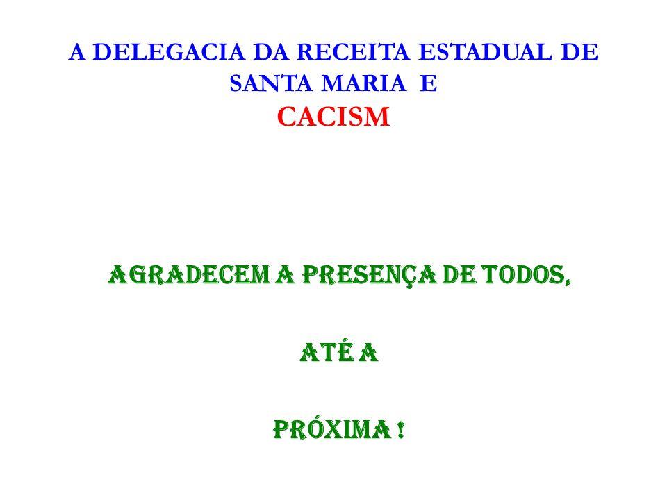 A DELEGACIA DA RECEITA ESTADUAL DE SANTA MARIA E CACISM AGRADECEM A PRESENÇA DE TODOS, ATÉ A PRÓXIMA !