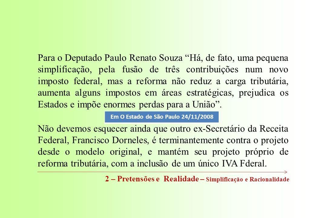 Para o Deputado Paulo Renato Souza Há, de fato, uma pequena simplificação, pela fusão de três contribuições num novo imposto federal, mas a reforma não reduz a carga tributária, aumenta alguns impostos em áreas estratégicas, prejudica os Estados e impõe enormes perdas para a União.