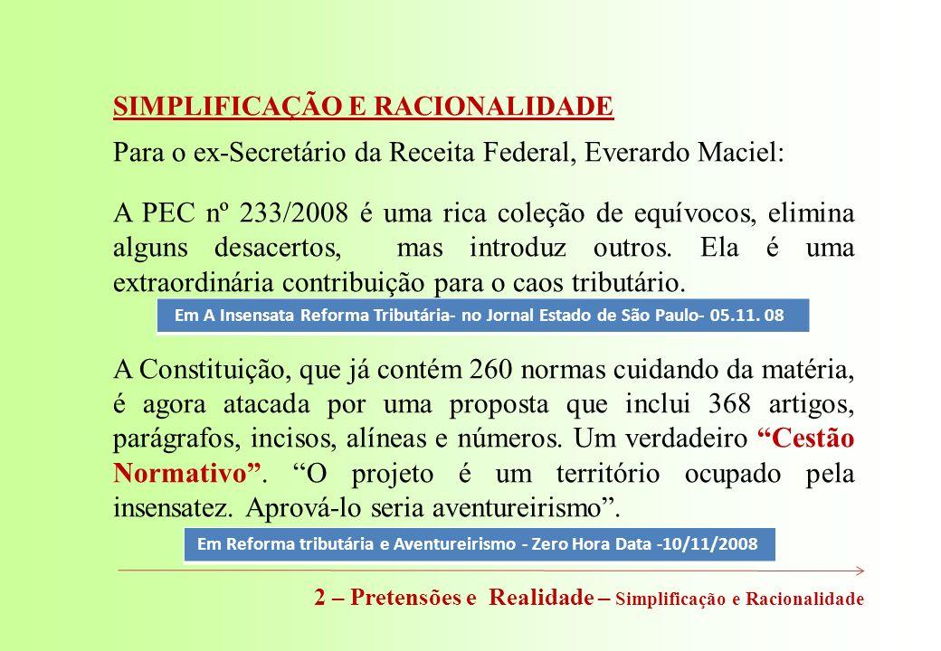 SIMPLIFICAÇÃO E RACIONALIDADE Para o ex-Secretário da Receita Federal, Everardo Maciel: A PEC nº 233/2008 é uma rica coleção de equívocos, elimina alguns desacertos, mas introduz outros.