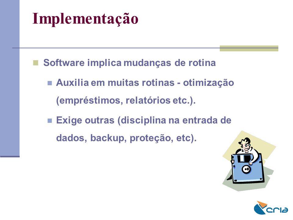 Implementação Software implica mudanças de rotina Auxilia em muitas rotinas - otimização (empréstimos, relatórios etc.). Exige outras (disciplina na e