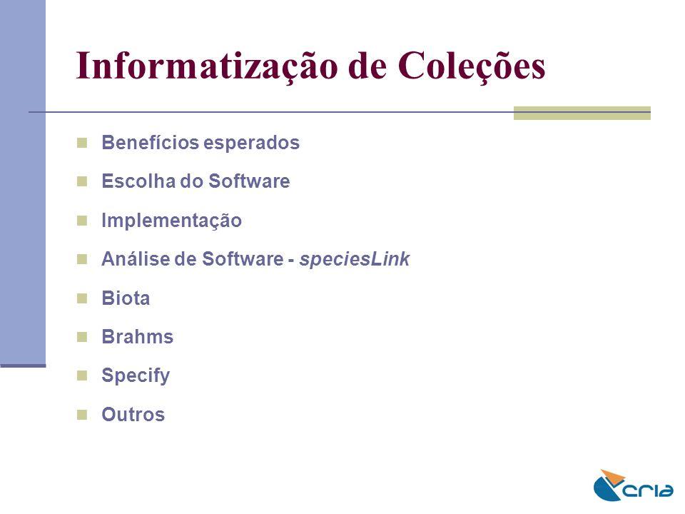 Informatização de Coleções Benefícios esperados Escolha do Software Implementação Análise de Software - speciesLink Biota Brahms Specify Outros