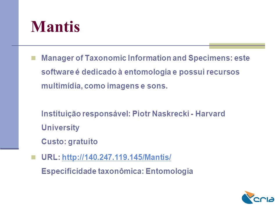 Mantis Manager of Taxonomic Information and Specimens: este software é dedicado à entomologia e possui recursos multimídia, como imagens e sons. Insti