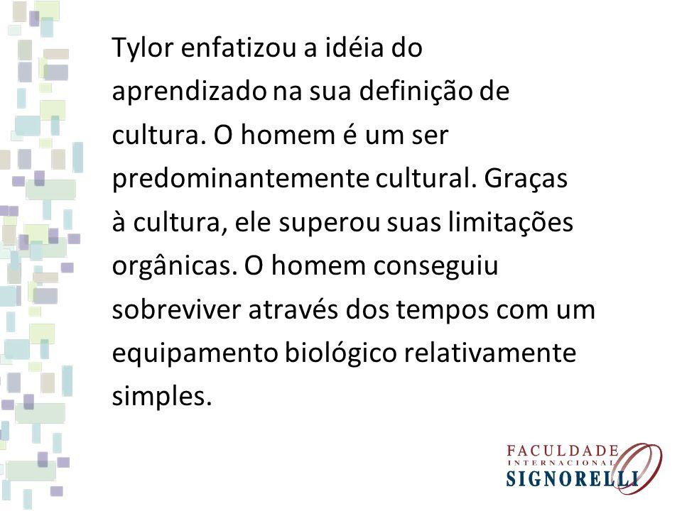 Tylor enfatizou a idéia do aprendizado na sua definição de cultura. O homem é um ser predominantemente cultural. Graças à cultura, ele superou suas li