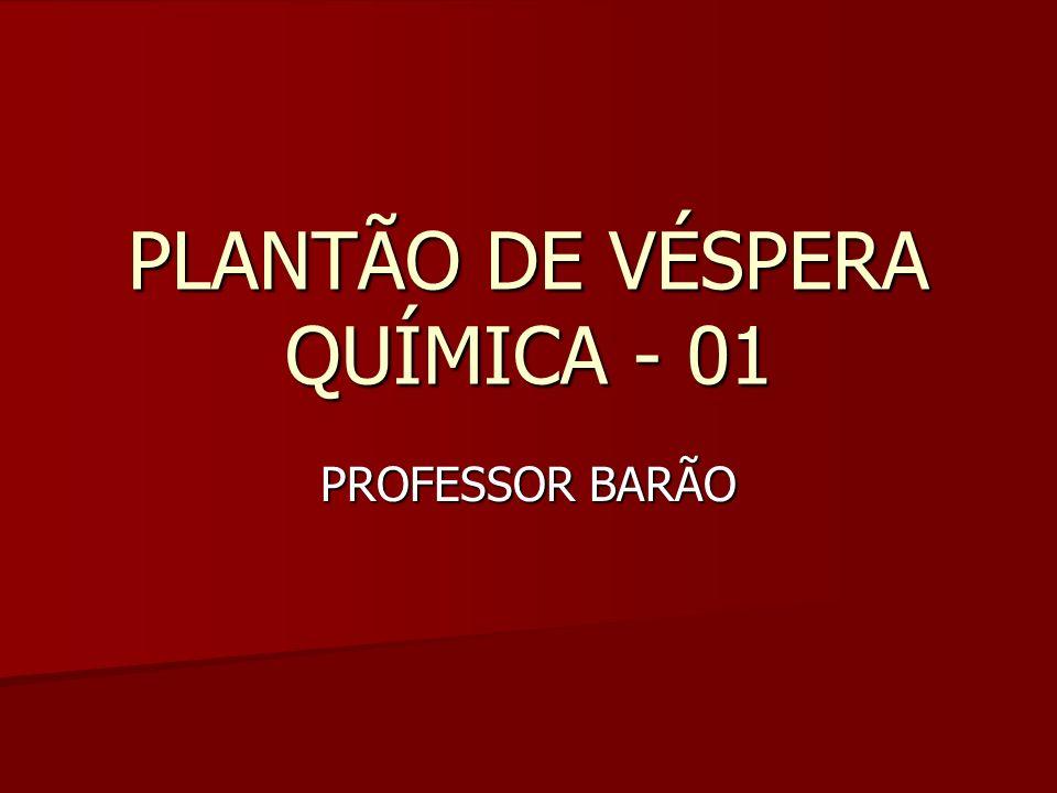PLANTÃO DE VÉSPERA QUÍMICA - 01 PROFESSOR BARÃO