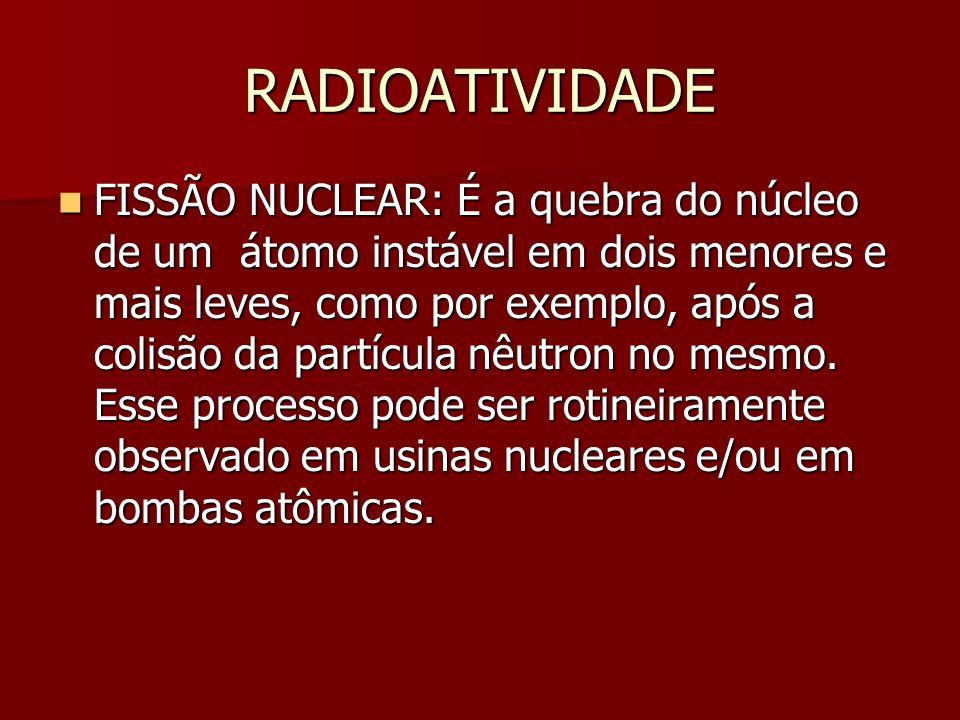 RADIOATIVIDADE FISSÃO NUCLEAR: É a quebra do núcleo de um átomo instável em dois menores e mais leves, como por exemplo, após a colisão da partícula nêutron no mesmo.