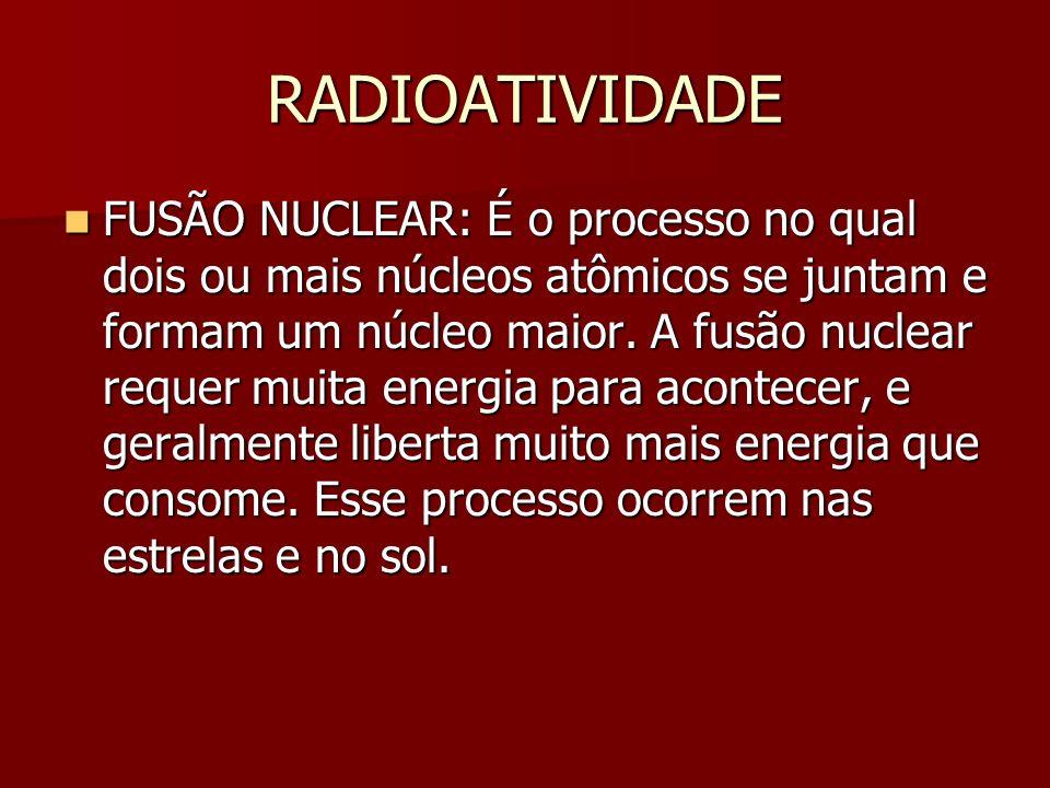 RADIOATIVIDADE FUSÃO NUCLEAR: É o processo no qual dois ou mais núcleos atômicos se juntam e formam um núcleo maior.